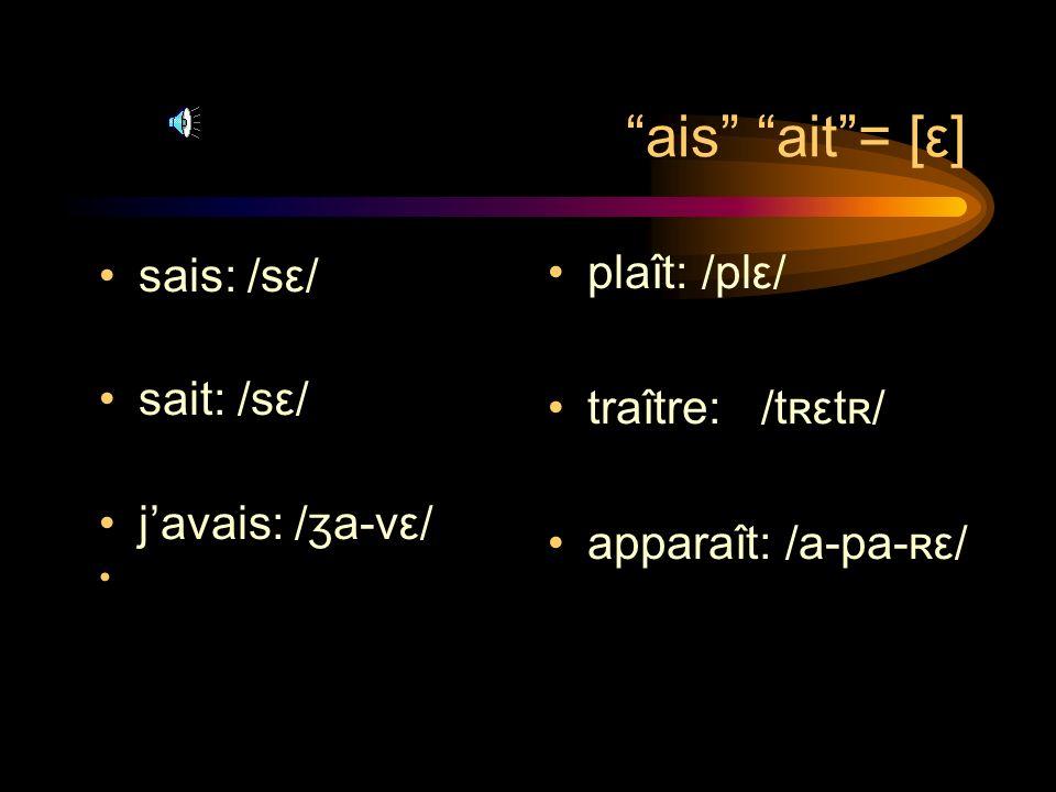 ais ait = [ε] plaît: /plε/ sais: /sε/ sait: /sε/ traître: /tʀεtʀ/